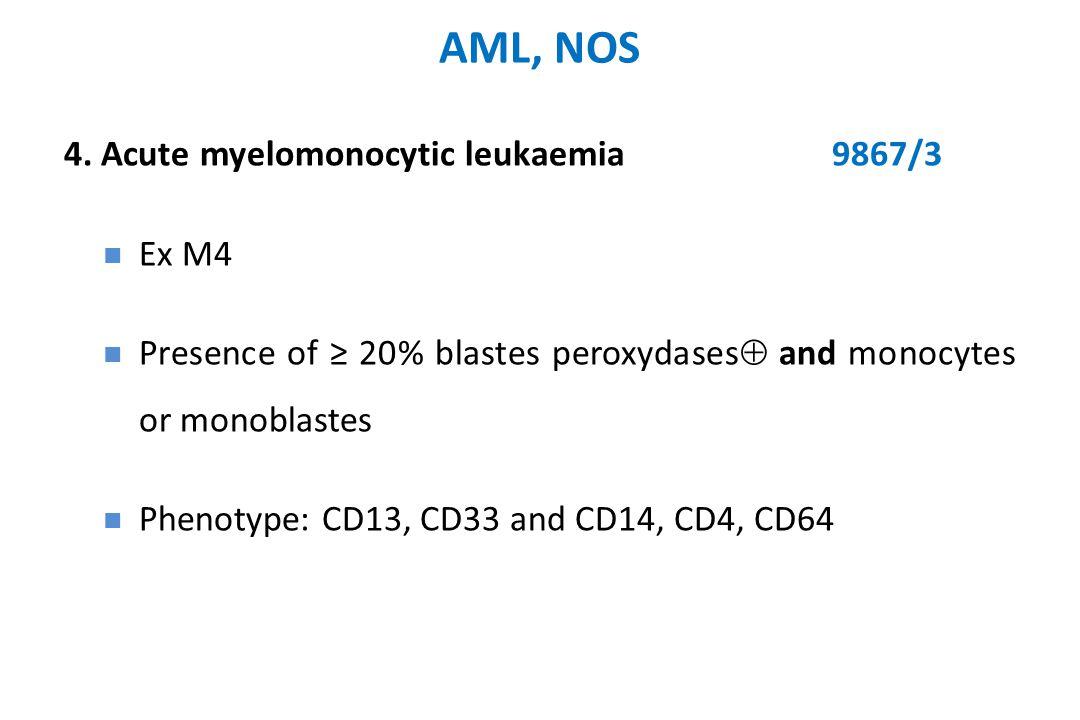 AML, NOS 4. Acute myelomonocytic leukaemia9867/3 Ex M4 Presence of ≥ 20% blastes peroxydases  and monocytes or monoblastes Phenotype: CD13, CD33 and