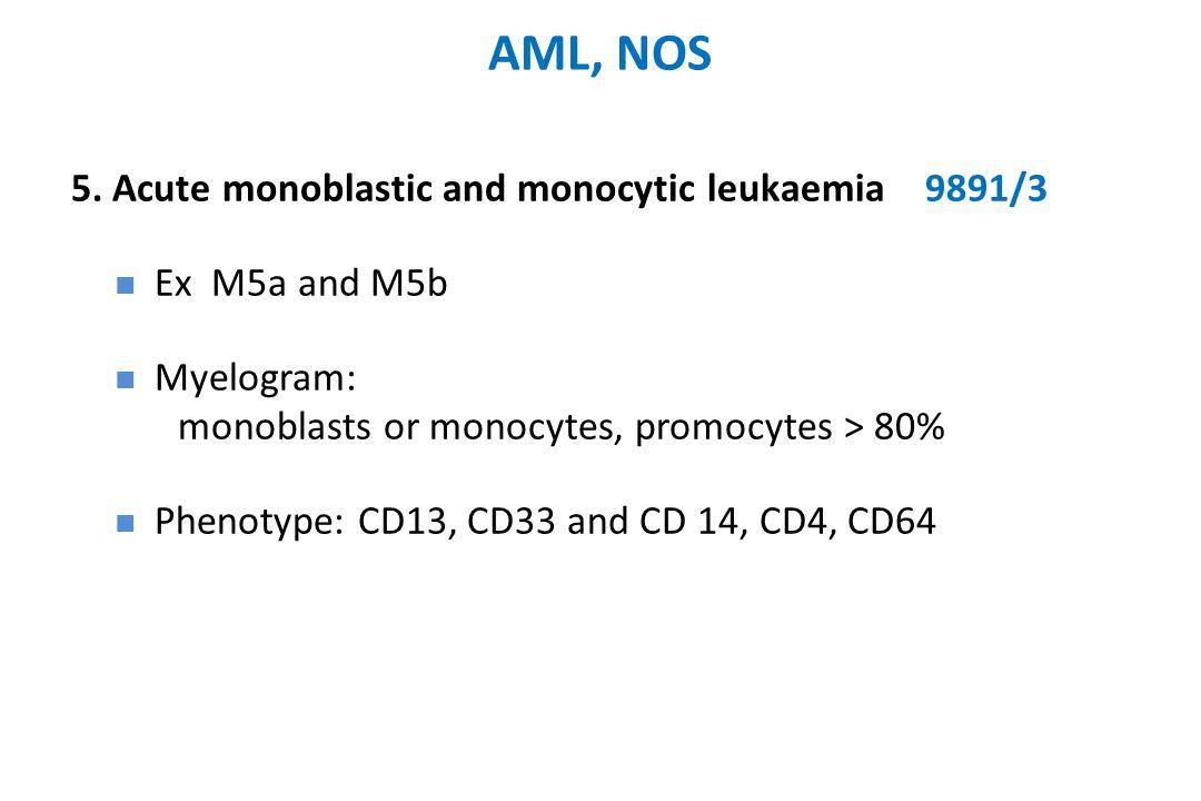 AML, NOS 5. Acute monoblastic and monocytic leukaemia9891/3 Ex M5a and M5b Myelogram: monoblasts or monocytes, promocytes > 80% Phenotype: CD13, CD33