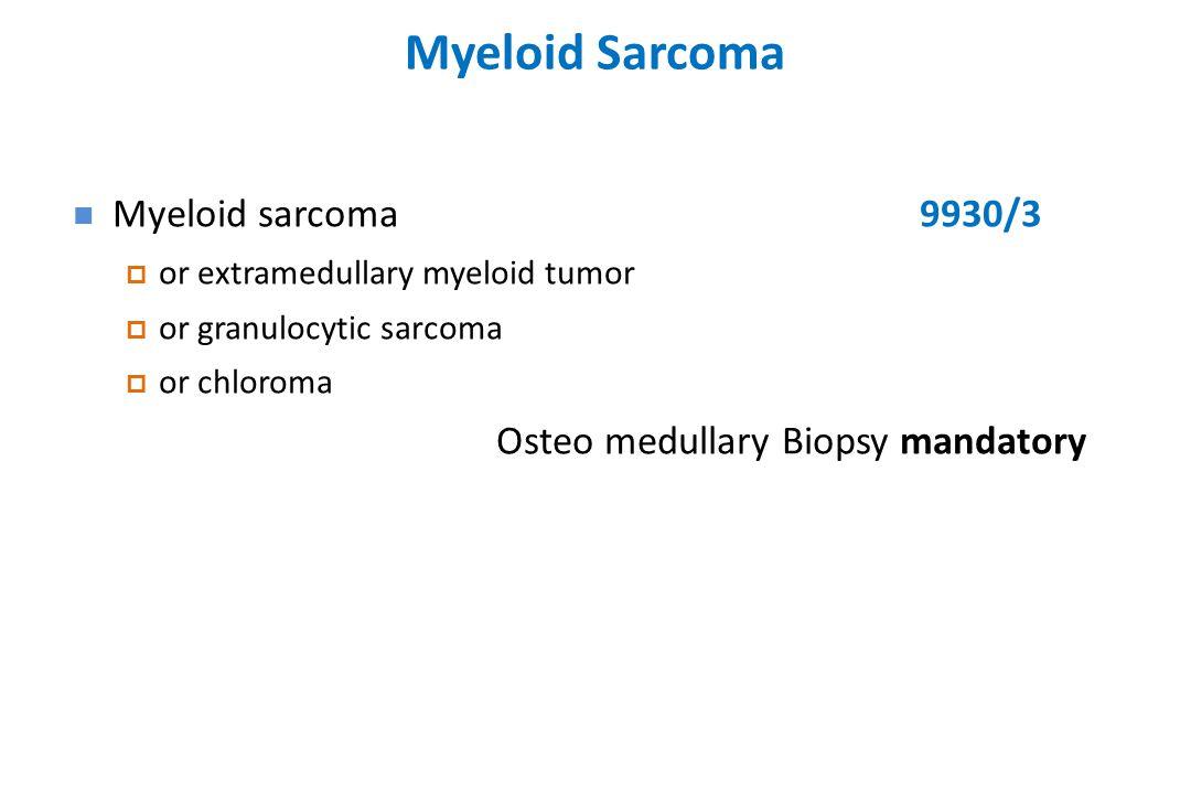 Myeloid Sarcoma Myeloid sarcoma9930/3  or extramedullary myeloid tumor  or granulocytic sarcoma  or chloroma Osteo medullary Biopsy mandatory
