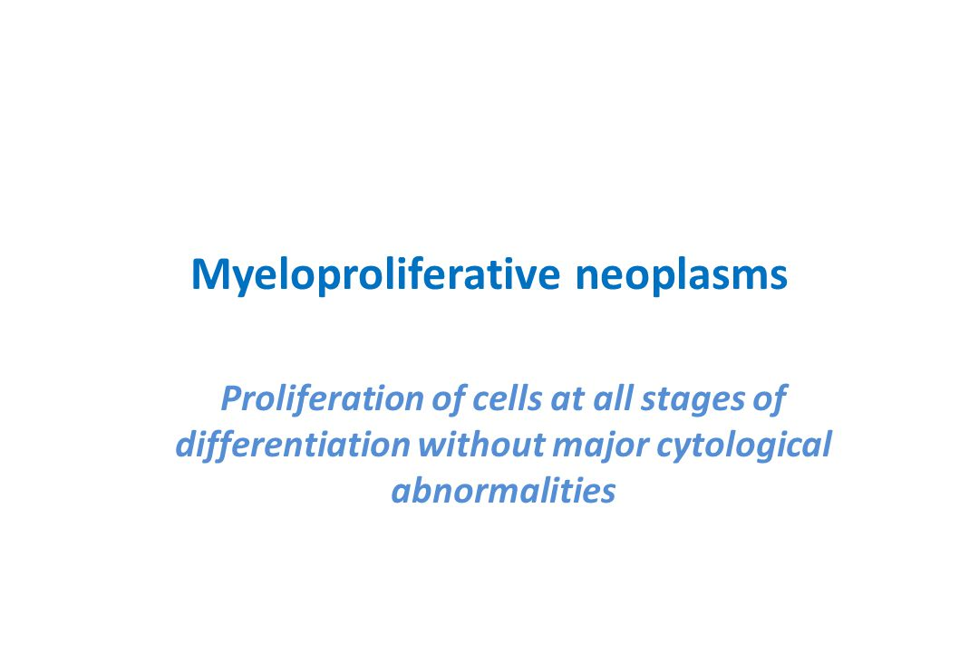 Myeloproliferative neoplasms Proliferation of cells at all stages of differentiation without major cytological abnormalities