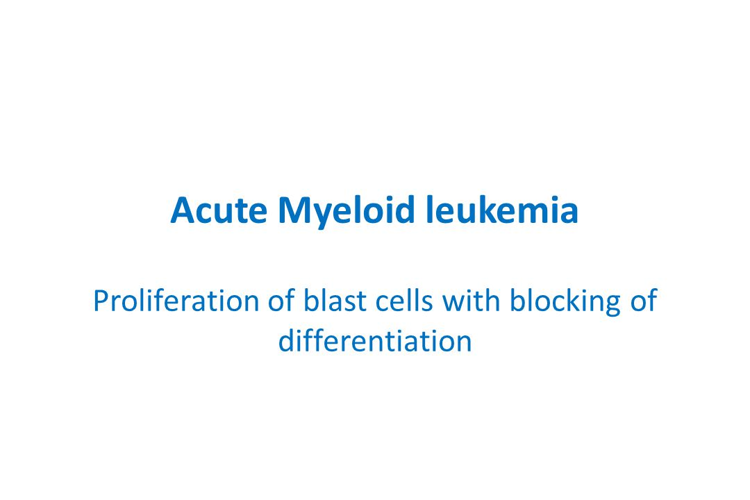 Acute Myeloid leukemia Proliferation of blast cells with blocking of differentiation