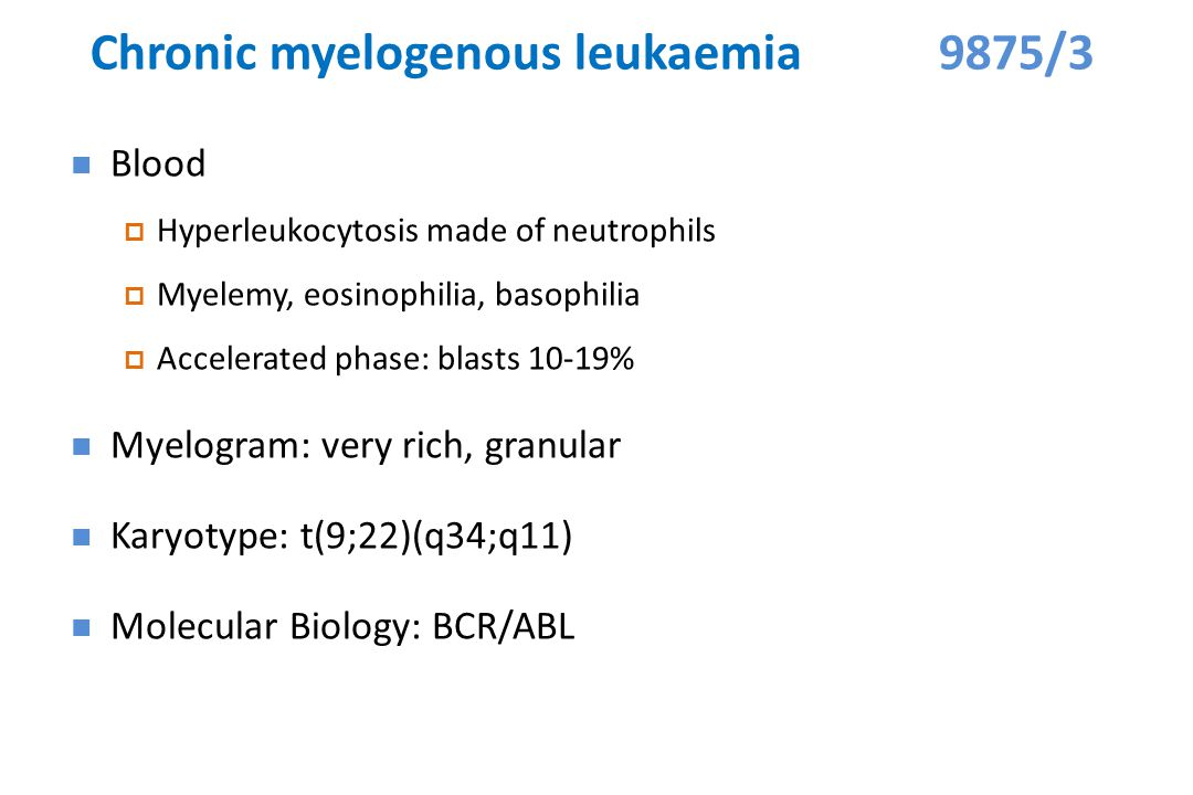 Chronic myelogenous leukaemia 9875/3 Blood  Hyperleukocytosis made of neutrophils  Myelemy, eosinophilia, basophilia  Accelerated phase: blasts 10-19% Myelogram: very rich, granular Karyotype: t(9;22)(q34;q11) Molecular Biology: BCR/ABL
