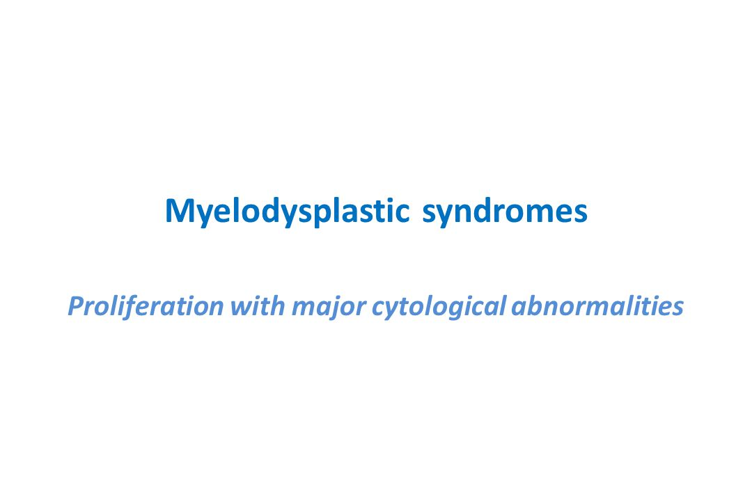 Myelodysplastic syndromes Proliferation with major cytological abnormalities
