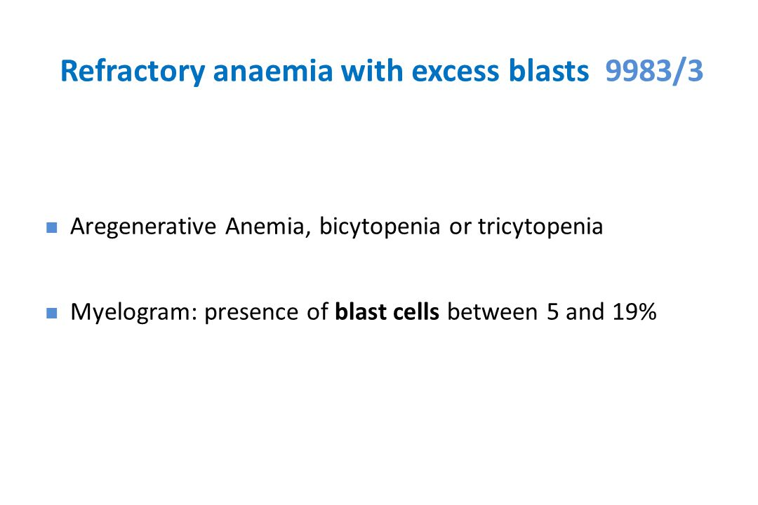 Refractory anaemia with excess blasts 9983/3 Aregenerative Anemia, bicytopenia or tricytopenia Myelogram: presence of blast cells between 5 and 19%