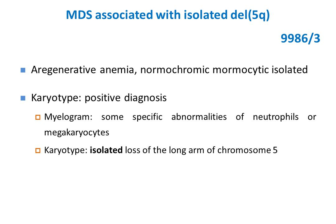 MDS associated with isolated del(5q) Aregenerative anemia, normochromic mormocytic isolated Karyotype: positive diagnosis  Myelogram: some specific abnormalities of neutrophils or megakaryocytes  Karyotype: isolated loss of the long arm of chromosome 5 9986/3
