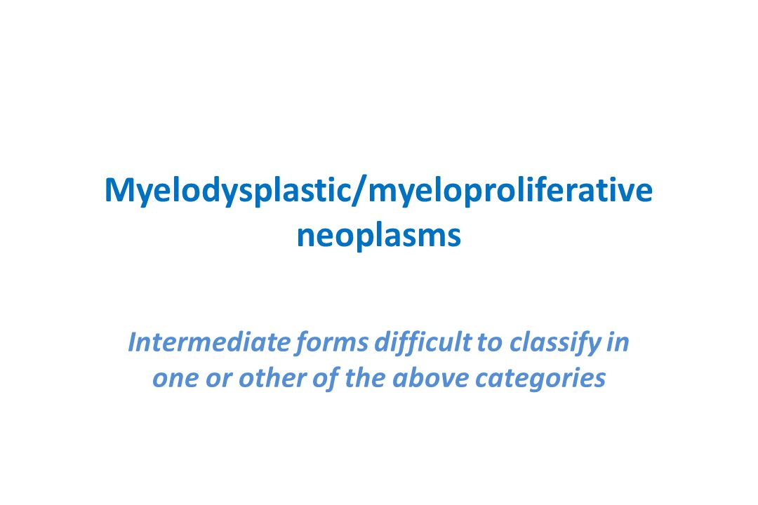 Myelodysplastic/myeloproliferative neoplasms Intermediate forms difficult to classify in one or other of the above categories