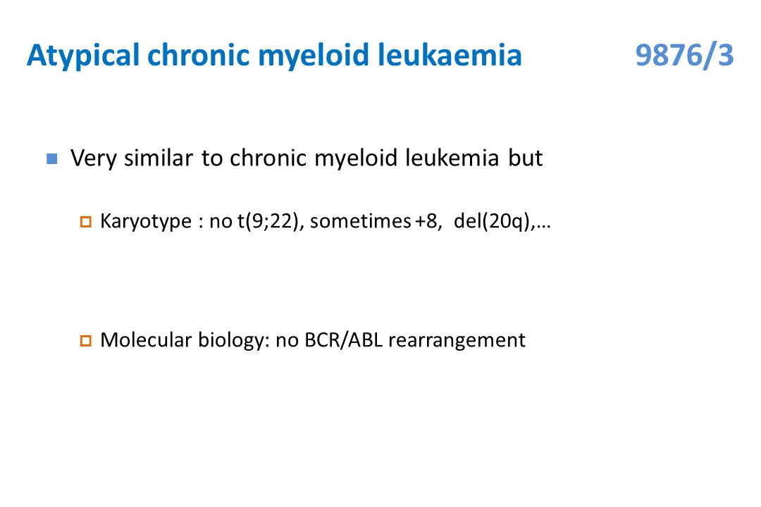 Atypical chronic myeloid leukaemia 9876/3 Very similar to chronic myeloid leukemia but  Karyotype : no t(9;22), sometimes +8, del(20q),…  Molecular