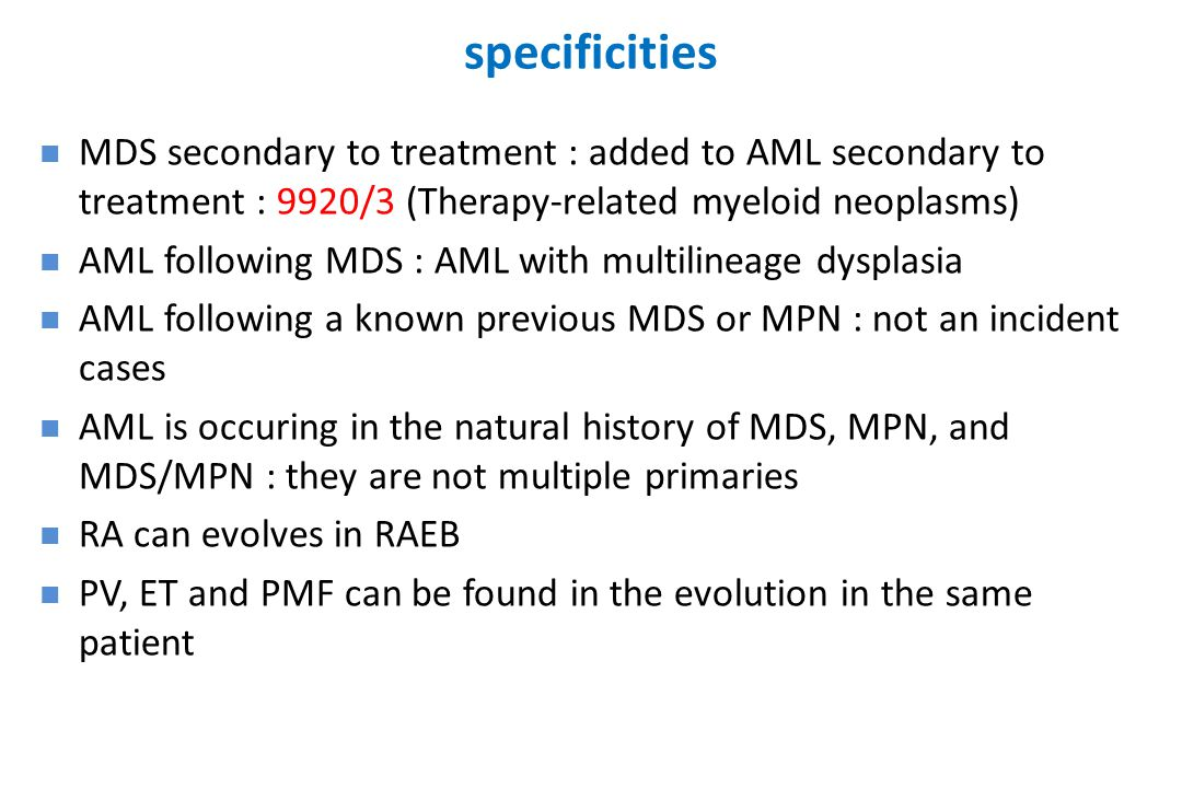 specificities MDS secondary to treatment : added to AML secondary to treatment : 9920/3 (Therapy-related myeloid neoplasms) AML following MDS : AML wi