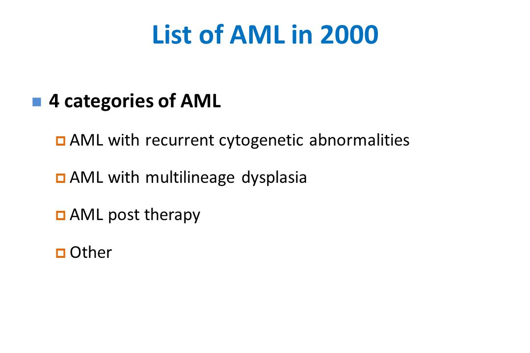 List of AML in 2000 4 categories of AML  AML with recurrent cytogenetic abnormalities  AML with multilineage dysplasia  AML post therapy  Other