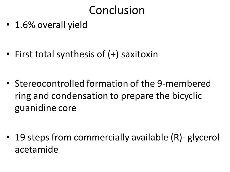 Conclusion 1.6% overall yield First total synthesis of (+) saxitoxin Stereocontrolled formation of the 9-membered ring and condensation to prepare the