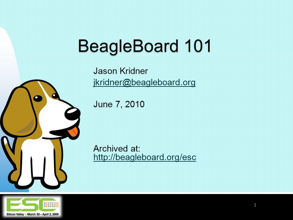 Jason Kridner jkridner@beagleboard.org June 7, 2010 Archived at: http://beagleboard.org/esc http://beagleboard.org/esc BeagleBoard 101 1