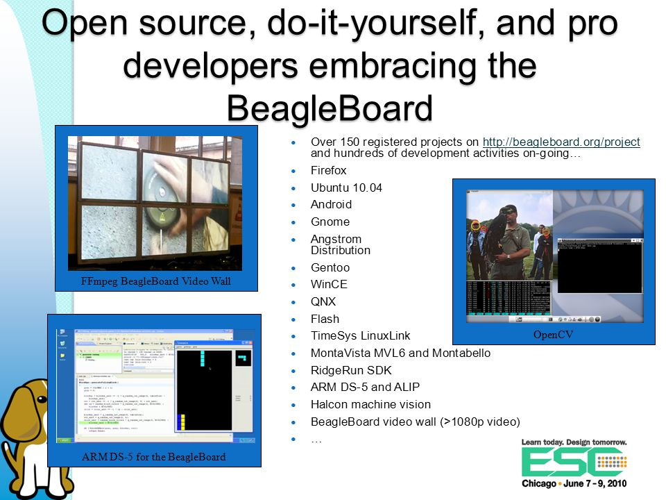 Over 150 registered projects on http://beagleboard.org/project and hundreds of development activities on-going…http://beagleboard.org/project Firefox Ubuntu 10.04 Android Gnome Angstrom Distribution Gentoo WinCE QNX Flash TimeSys LinuxLink MontaVista MVL6 and Montabello RidgeRun SDK ARM DS-5 and ALIP Halcon machine vision BeagleBoard video wall (>1080p video) … OpenCV Open source, do-it-yourself, and pro developers embracing the BeagleBoard FFmpeg BeagleBoard Video Wall ARM DS-5 for the BeagleBoard