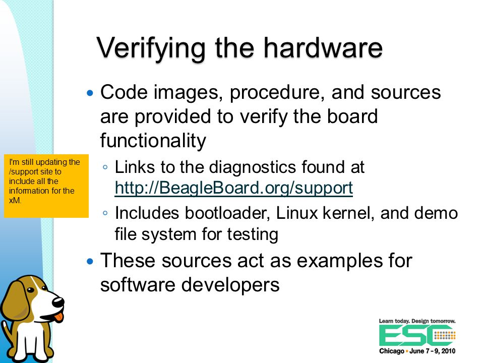 Verifying the hardware Code images, procedure, and sources are provided to verify the board functionality ◦ Links to the diagnostics found at http://BeagleBoard.org/support http://BeagleBoard.org/support ◦ Includes bootloader, Linux kernel, and demo file system for testing These sources act as examples for software developers I m still updating the /support site to include all the information for the xM.
