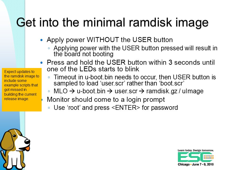 Get into the minimal ramdisk image Apply power WITHOUT the USER button ◦ Applying power with the USER button pressed will result in the board not booting Press and hold the USER button within 3 seconds until one of the LEDs starts to blink ◦ Timeout in u-boot.bin needs to occur, then USER button is sampled to load 'user.scr' rather than 'boot.scr' ◦ MLO  u-boot.bin  user.scr  ramdisk.gz / uImage Monitor should come to a login prompt ◦ Use 'root' and press for password 22 Expect updates to the ramdisk image to include some example scripts that got missed in building the current release image.