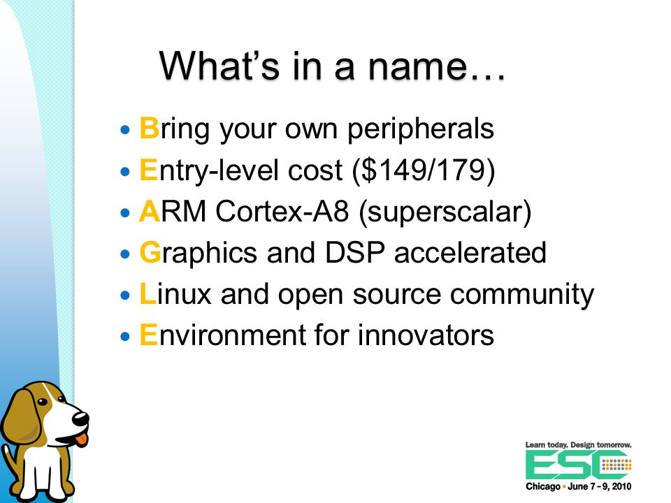 What's in a name… Bring your own peripherals Entry-level cost ($149/179) ARM Cortex-A8 (superscalar) Graphics and DSP accelerated Linux and open source community Environment for innovators
