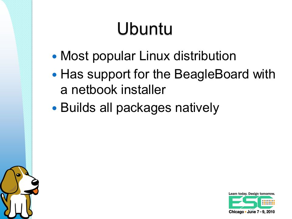Ubuntu Most popular Linux distribution Has support for the BeagleBoard with a netbook installer Builds all packages natively 38