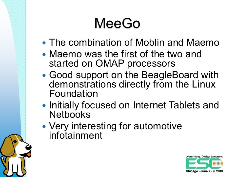 MeeGo The combination of Moblin and Maemo Maemo was the first of the two and started on OMAP processors Good support on the BeagleBoard with demonstrations directly from the Linux Foundation Initially focused on Internet Tablets and Netbooks Very interesting for automotive infotainment 40
