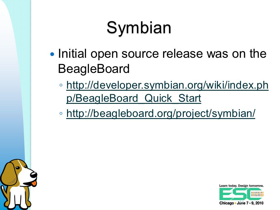Symbian Initial open source release was on the BeagleBoard ◦ http://developer.symbian.org/wiki/index.ph p/BeagleBoard_Quick_Start http://developer.symbian.org/wiki/index.ph p/BeagleBoard_Quick_Start ◦ http://beagleboard.org/project/symbian/ http://beagleboard.org/project/symbian/ 43