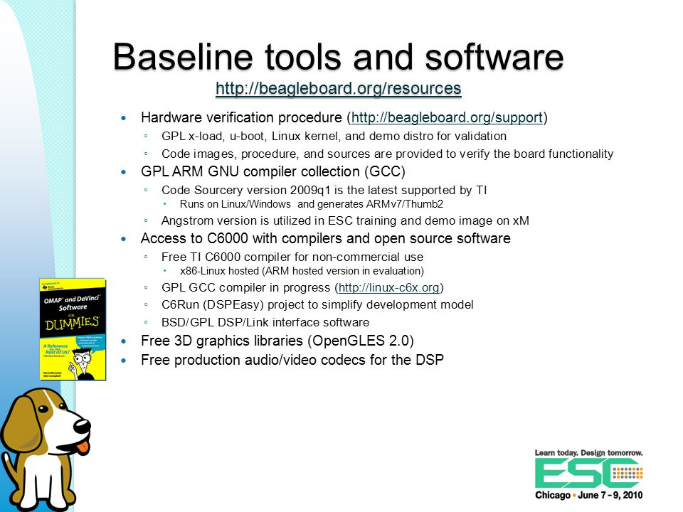 Baseline tools and software http://beagleboard.org/resources http://beagleboard.org/resources Hardware verification procedure (http://beagleboard.org/support)http://beagleboard.org/support ◦ GPL x-load, u-boot, Linux kernel, and demo distro for validation ◦ Code images, procedure, and sources are provided to verify the board functionality GPL ARM GNU compiler collection (GCC) ◦ Code Sourcery version 2009q1 is the latest supported by TI  Runs on Linux/Windows and generates ARMv7/Thumb2 ◦ Angstrom version is utilized in ESC training and demo image on xM Access to C6000 with compilers and open source software ◦ Free TI C6000 compiler for non-commercial use  x86-Linux hosted (ARM hosted version in evaluation) ◦ GPL GCC compiler in progress (http://linux-c6x.org)http://linux-c6x.org ◦ C6Run (DSPEasy) project to simplify development model ◦ BSD/GPL DSP/Link interface software Free 3D graphics libraries (OpenGLES 2.0) Free production audio/video codecs for the DSP