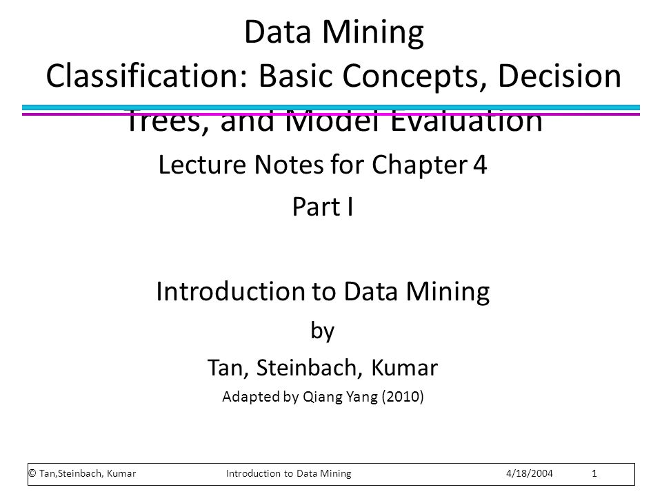 Data Mining Classification: Basic Concepts, Decision Trees, and Model Evaluation Lecture Notes for Chapter 4 Part I Introduction to Data Mining by Tan, Steinbach, Kumar Adapted by Qiang Yang (2010) © Tan,Steinbach, Kumar Introduction to Data Mining 4/18/2004 1
