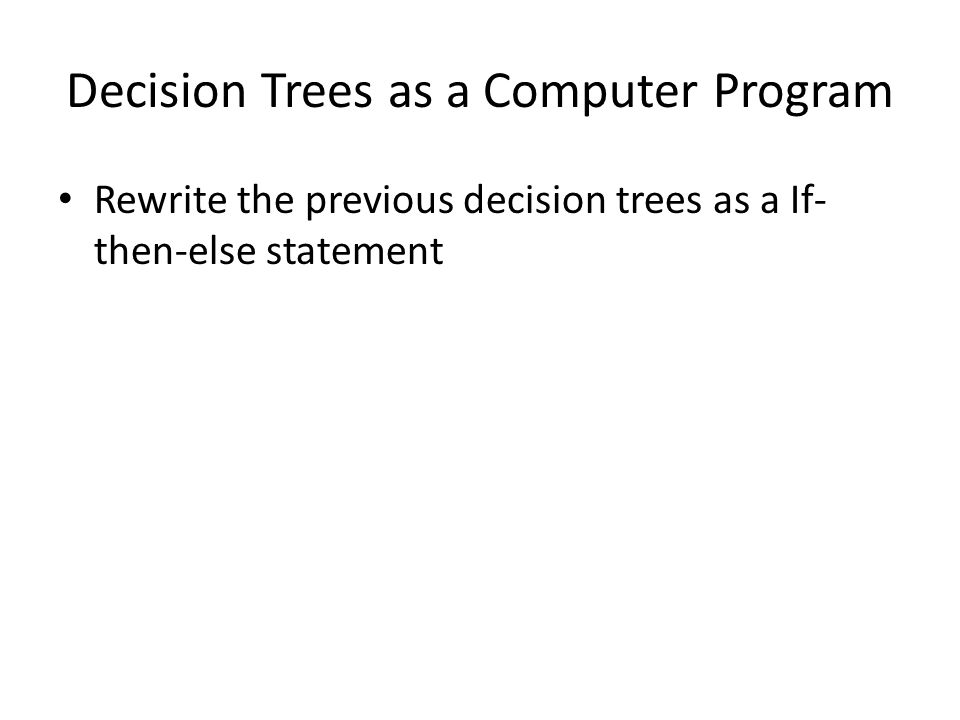 Decision Trees as a Computer Program Rewrite the previous decision trees as a If- then-else statement