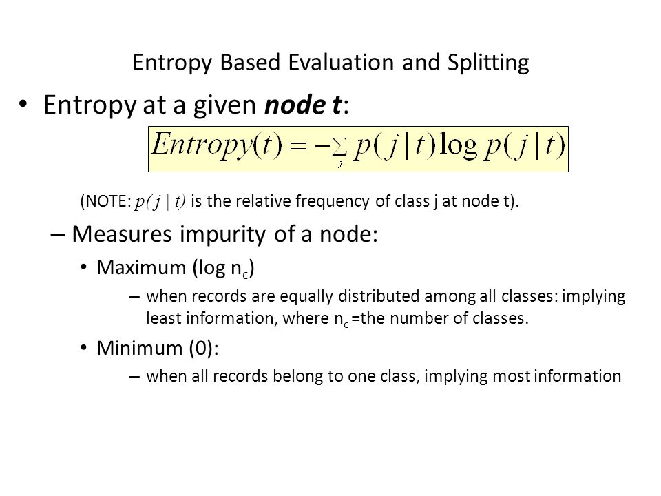 Entropy Based Evaluation and Splitting Entropy at a given node t: (NOTE: p( j | t) is the relative frequency of class j at node t).