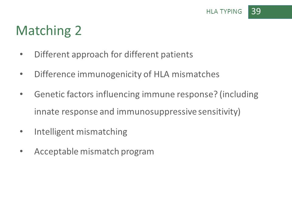 39 HLA TYPING Matching 2 Different approach for different patients Difference immunogenicity of HLA mismatches Genetic factors influencing immune resp