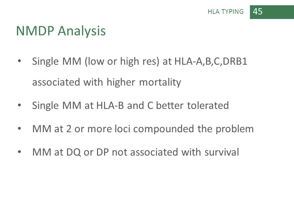 45 HLA TYPING NMDP Analysis Single MM (low or high res) at HLA-A,B,C,DRB1 associated with higher mortality Single MM at HLA-B and C better tolerated M
