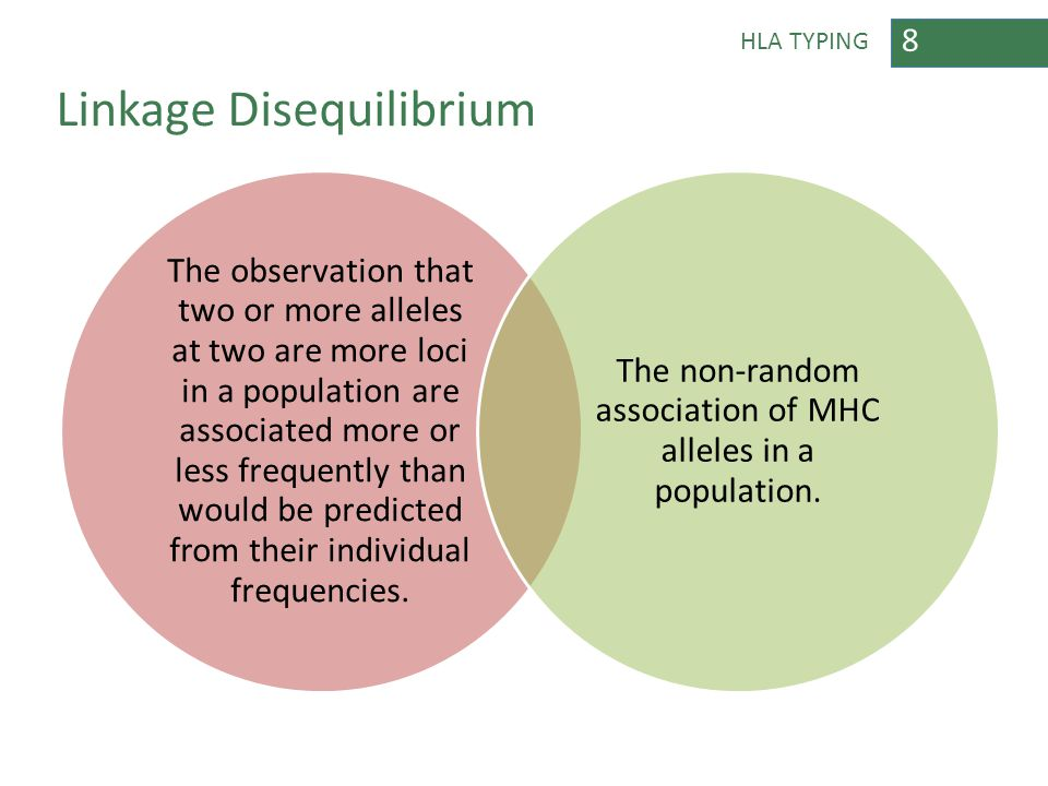 8 HLA TYPING Linkage Disequilibrium The observation that two or more alleles at two are more loci in a population are associated more or less frequent