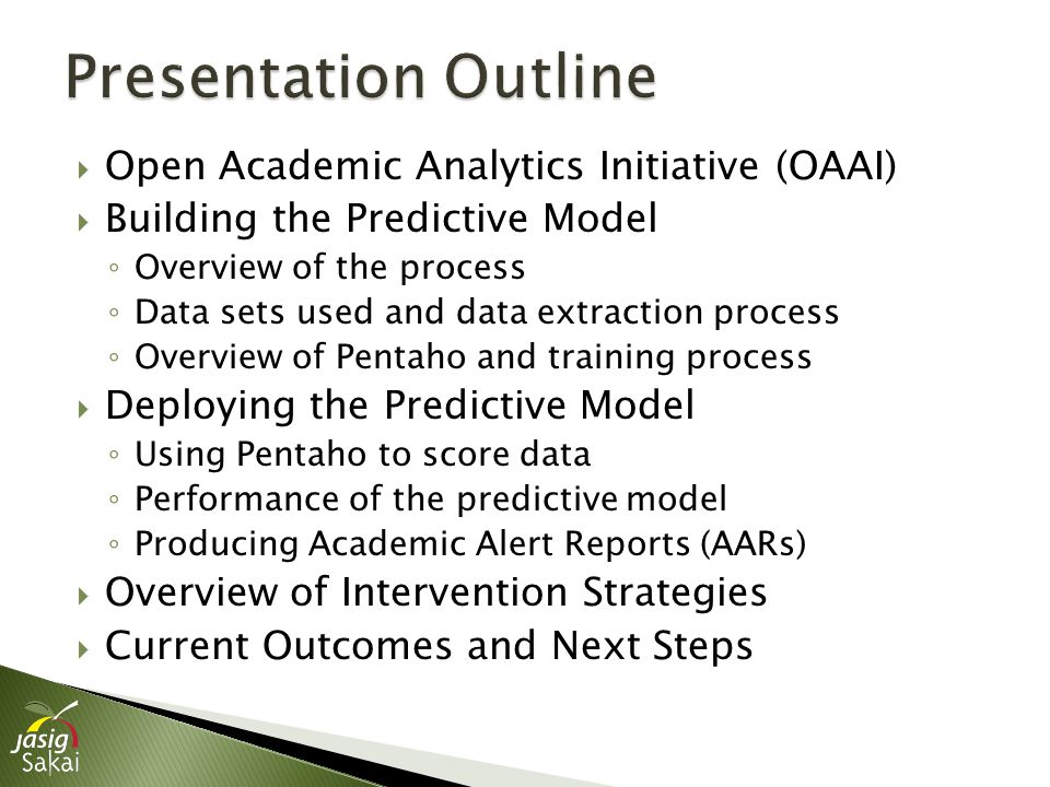  Open Academic Analytics Initiative (OAAI)  Building the Predictive Model ◦ Overview of the process ◦ Data sets used and data extraction process ◦ Overview of Pentaho and training process  Deploying the Predictive Model ◦ Using Pentaho to score data ◦ Performance of the predictive model ◦ Producing Academic Alert Reports (AARs)  Overview of Intervention Strategies  Current Outcomes and Next Steps