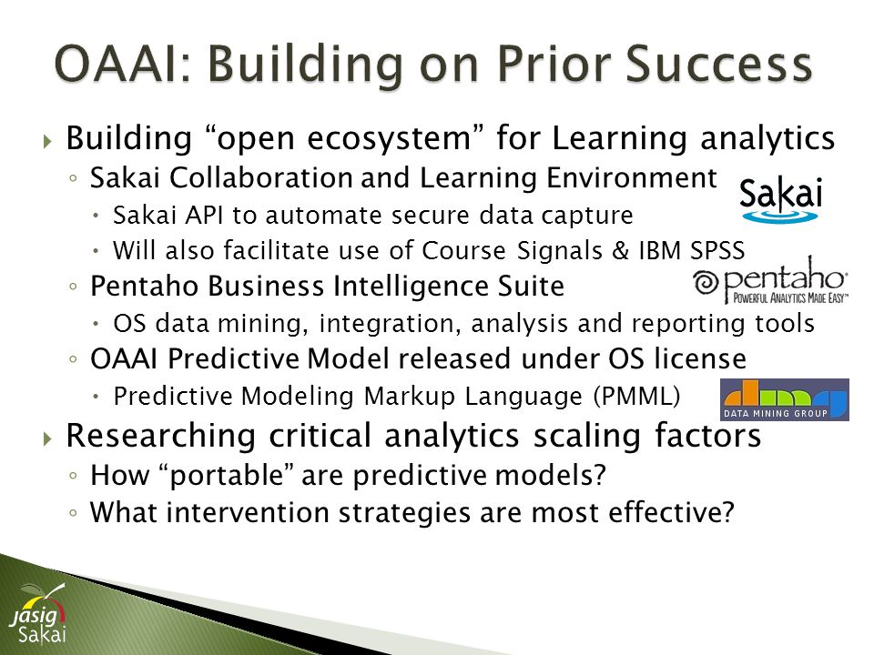 Building open ecosystem for Learning analytics ◦ Sakai Collaboration and Learning Environment  Sakai API to automate secure data capture  Will also facilitate use of Course Signals & IBM SPSS ◦ Pentaho Business Intelligence Suite  OS data mining, integration, analysis and reporting tools ◦ OAAI Predictive Model released under OS license  Predictive Modeling Markup Language (PMML)  Researching critical analytics scaling factors ◦ How portable are predictive models.