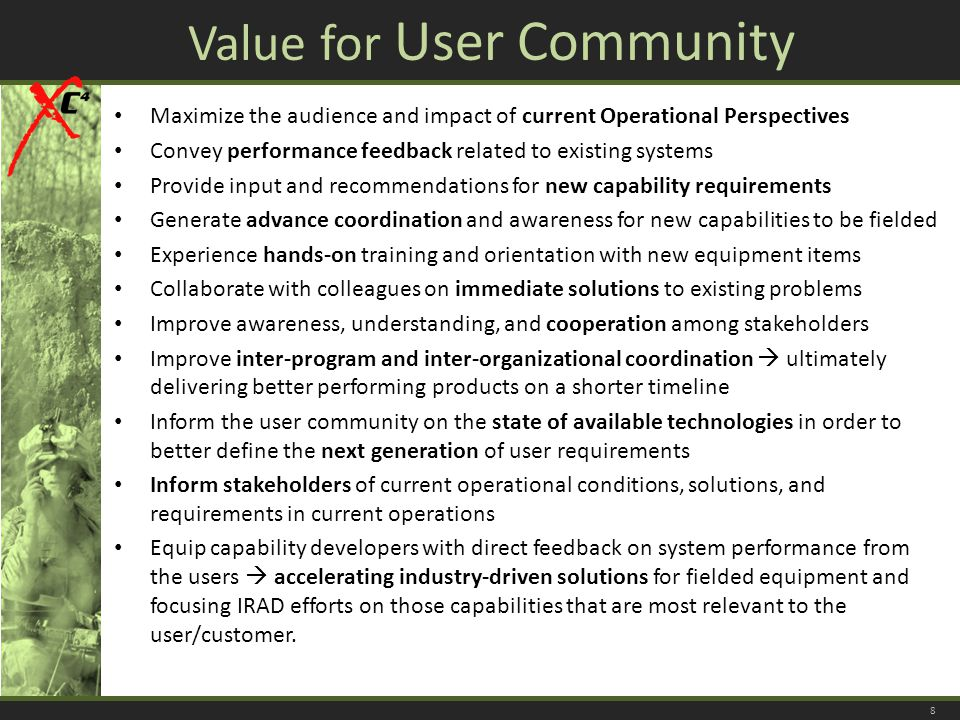 Value for User Community Maximize the audience and impact of current Operational Perspectives Convey performance feedback related to existing systems Provide input and recommendations for new capability requirements Generate advance coordination and awareness for new capabilities to be fielded Experience hands-on training and orientation with new equipment items Collaborate with colleagues on immediate solutions to existing problems Improve awareness, understanding, and cooperation among stakeholders Improve inter-program and inter-organizational coordination  ultimately delivering better performing products on a shorter timeline Inform the user community on the state of available technologies in order to better define the next generation of user requirements Inform stakeholders of current operational conditions, solutions, and requirements in current operations Equip capability developers with direct feedback on system performance from the users  accelerating industry-driven solutions for fielded equipment and focusing IRAD efforts on those capabilities that are most relevant to the user/customer.