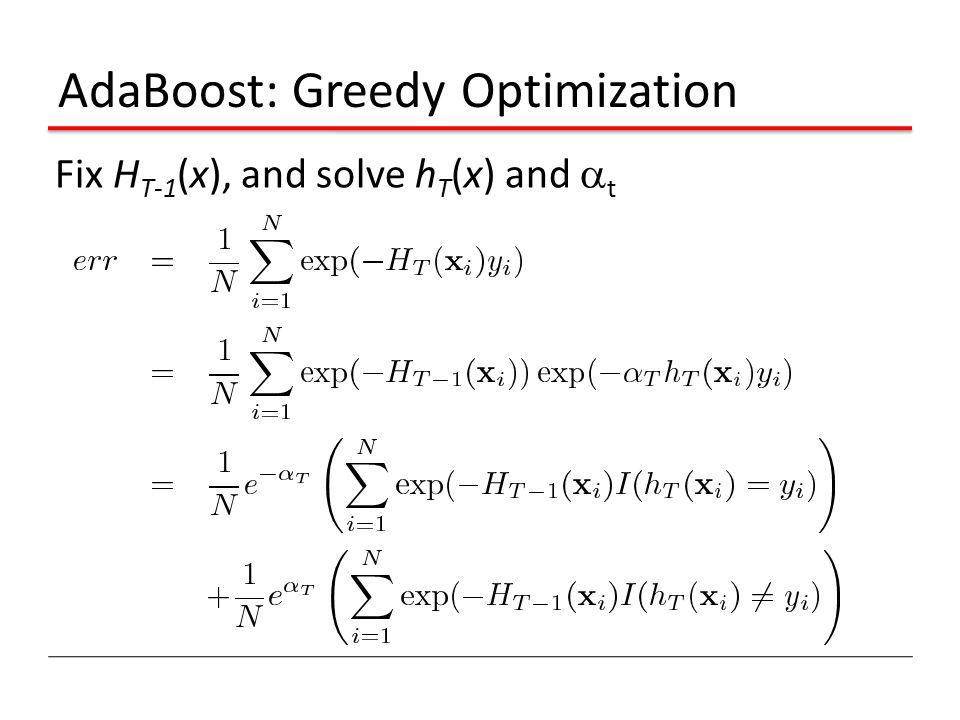 AdaBoost: Greedy Optimization Fix H T-1 (x), and solve h T (x) and  t