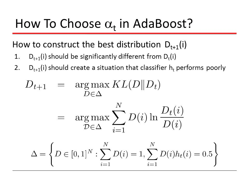 How To Choose  t in AdaBoost? How to construct the best distribution D t+1 (i) 1.D t+1 (i) should be significantly different from D t (i) 2.D t+1 (i)