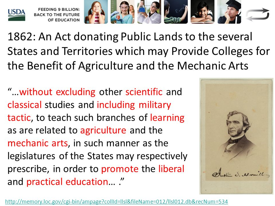 1862: An Act donating Public Lands to the several States and Territories which may Provide Colleges for the Benefit of Agriculture and the Mechanic Arts …without excluding other scientific and classical studies and including military tactic, to teach such branches of learning as are related to agriculture and the mechanic arts, in such manner as the legislatures of the States may respectively prescribe, in order to promote the liberal and practical education…. http://memory.loc.gov/cgi-bin/ampage collId=llsl&fileName=012/llsl012.db&recNum=534