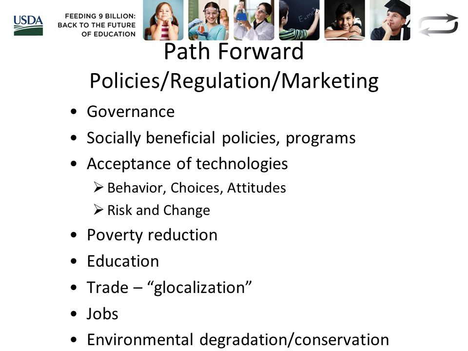 Path Forward Policies/Regulation/Marketing Governance Socially beneficial policies, programs Acceptance of technologies  Behavior, Choices, Attitudes  Risk and Change Poverty reduction Education Trade – glocalization Jobs Environmental degradation/conservation