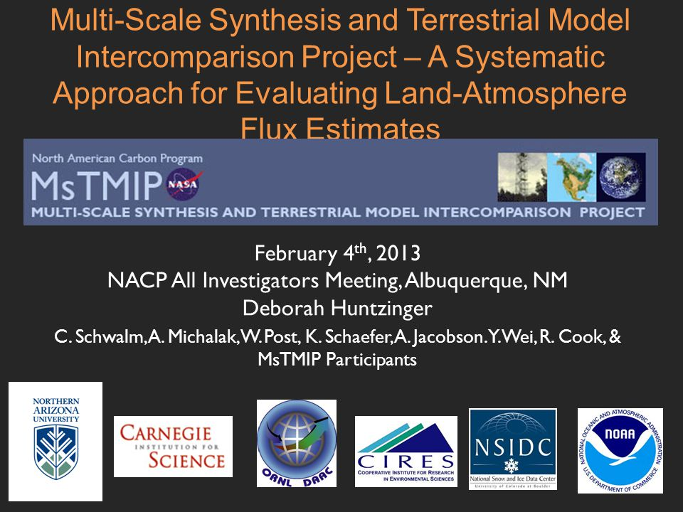 Multi-Scale Synthesis and Terrestrial Model Intercomparison Project – A Systematic Approach for Evaluating Land-Atmosphere Flux Estimates February 4 th, 2013 NACP All Investigators Meeting, Albuquerque, NM Deborah Huntzinger C.