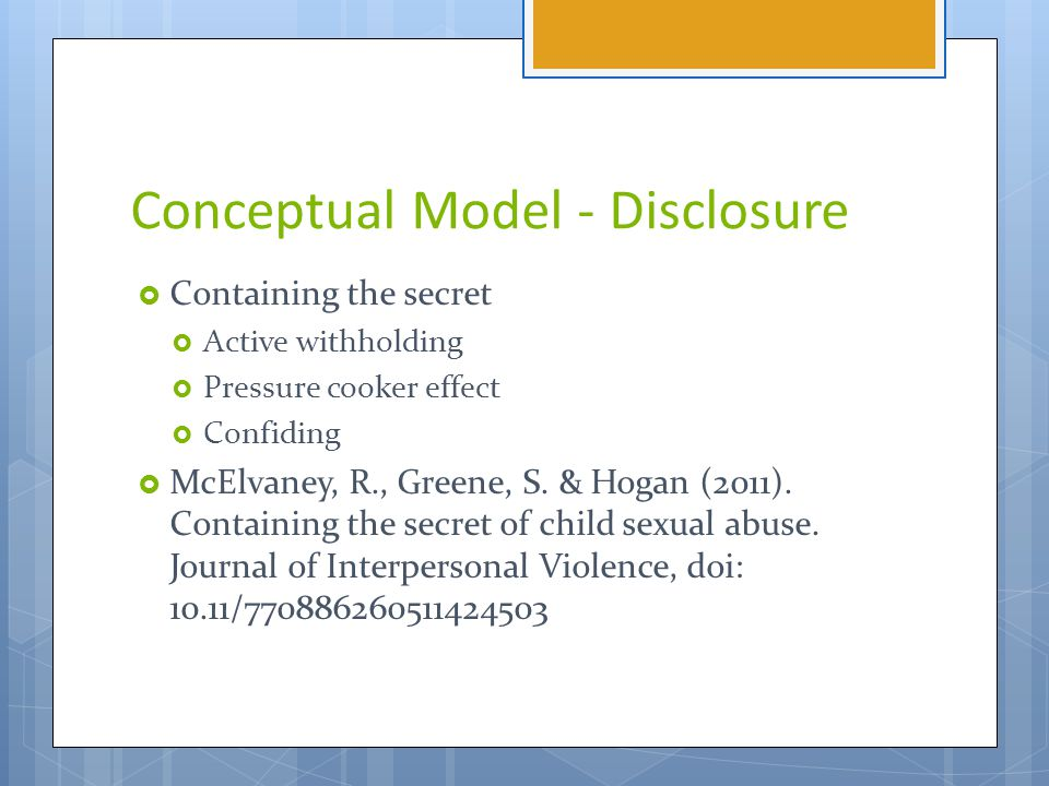 Conceptual Model - Disclosure  Containing the secret  Active withholding  Pressure cooker effect  Confiding  McElvaney, R., Greene, S.