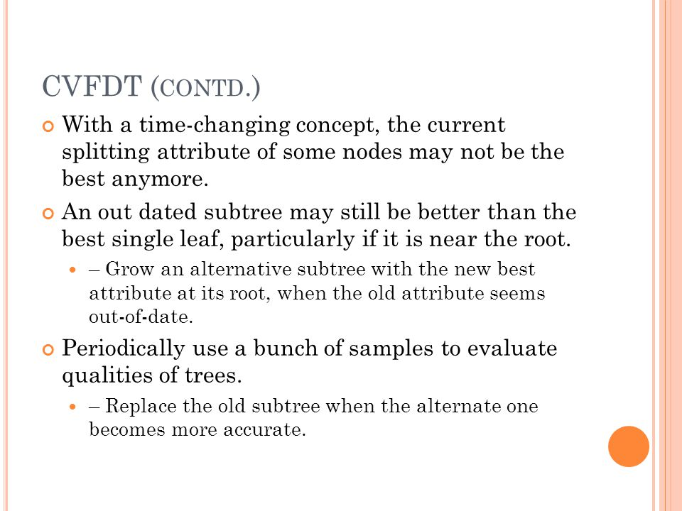 CVFDT ( CONTD.) With a time-changing concept, the current splitting attribute of some nodes may not be the best anymore.