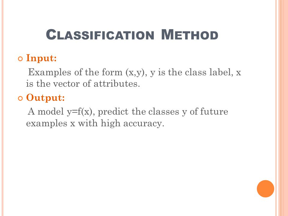 C LASSIFICATION M ETHOD Input: Examples of the form (x,y), y is the class label, x is the vector of attributes.