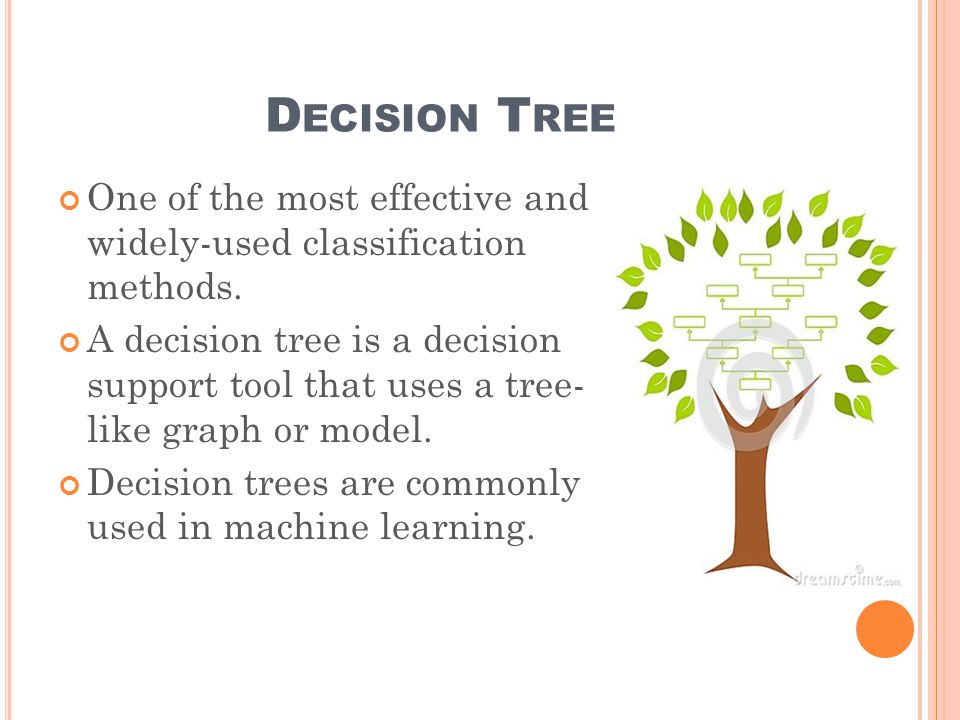 D ECISION T REE One of the most effective and widely-used classification methods.