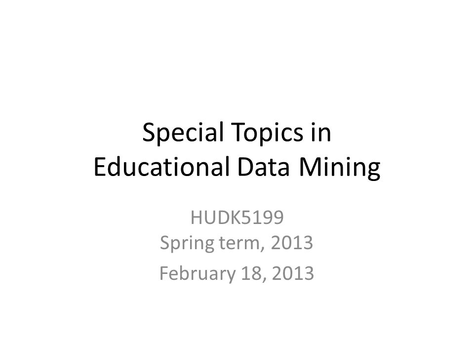 Special Topics in Educational Data Mining HUDK5199 Spring term, 2013 February 18, 2013