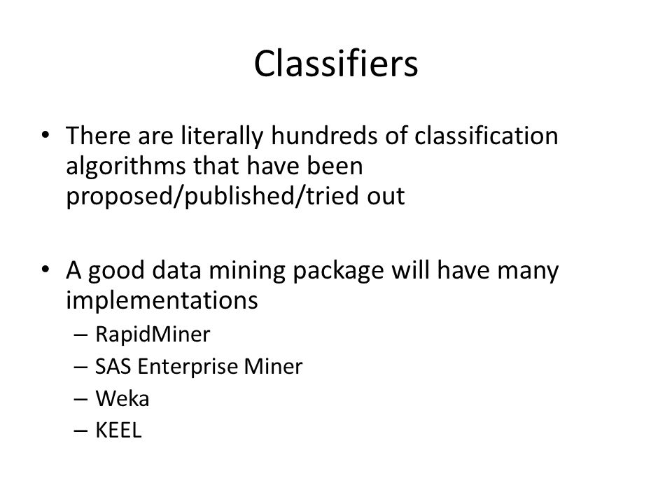Classifiers There are literally hundreds of classification algorithms that have been proposed/published/tried out A good data mining package will have many implementations – RapidMiner – SAS Enterprise Miner – Weka – KEEL