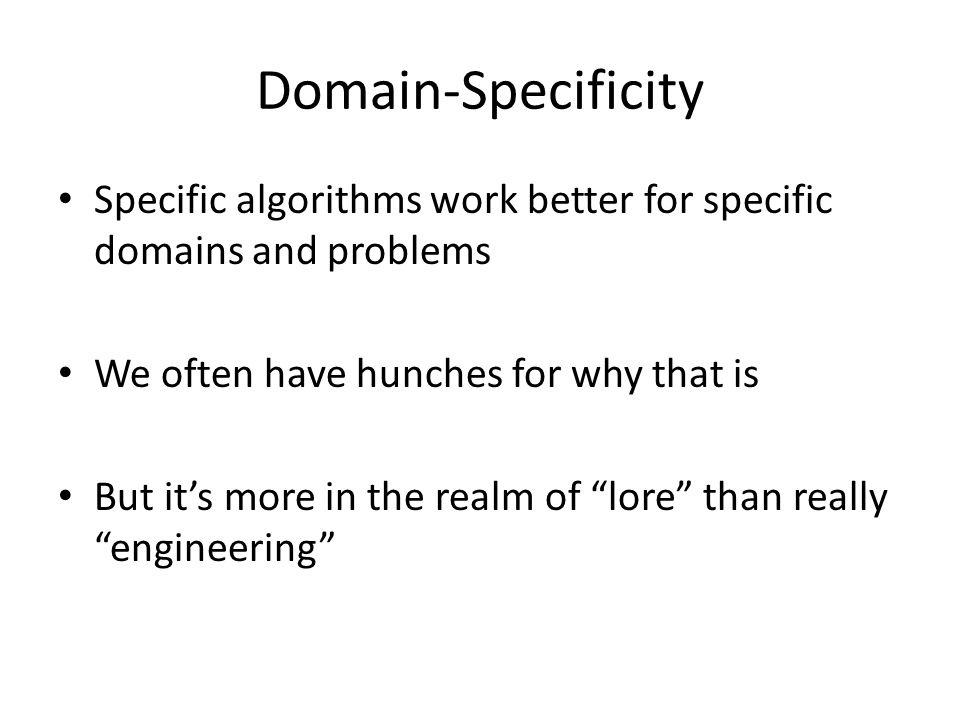Domain-Specificity Specific algorithms work better for specific domains and problems We often have hunches for why that is But it's more in the realm of lore than really engineering