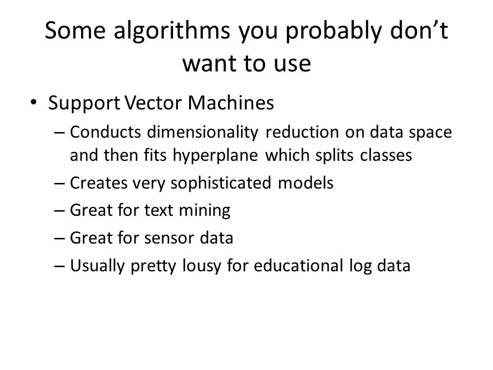 Some algorithms you probably don't want to use Support Vector Machines – Conducts dimensionality reduction on data space and then fits hyperplane which splits classes – Creates very sophisticated models – Great for text mining – Great for sensor data – Usually pretty lousy for educational log data