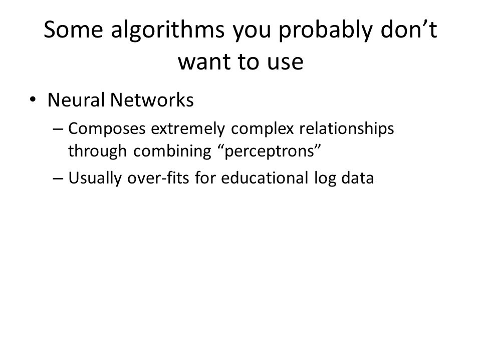 Some algorithms you probably don't want to use Neural Networks – Composes extremely complex relationships through combining perceptrons – Usually over-fits for educational log data