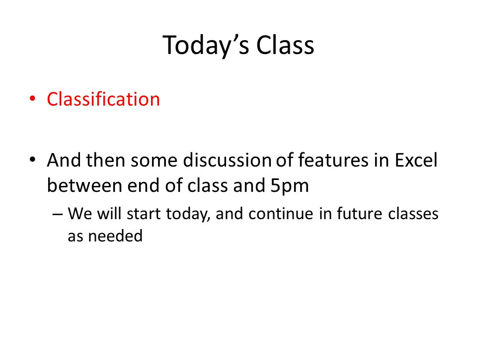 Today's Class Classification And then some discussion of features in Excel between end of class and 5pm – We will start today, and continue in future classes as needed