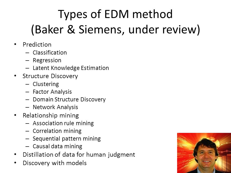 Types of EDM method (Baker & Siemens, under review) Prediction – Classification – Regression – Latent Knowledge Estimation Structure Discovery – Clust