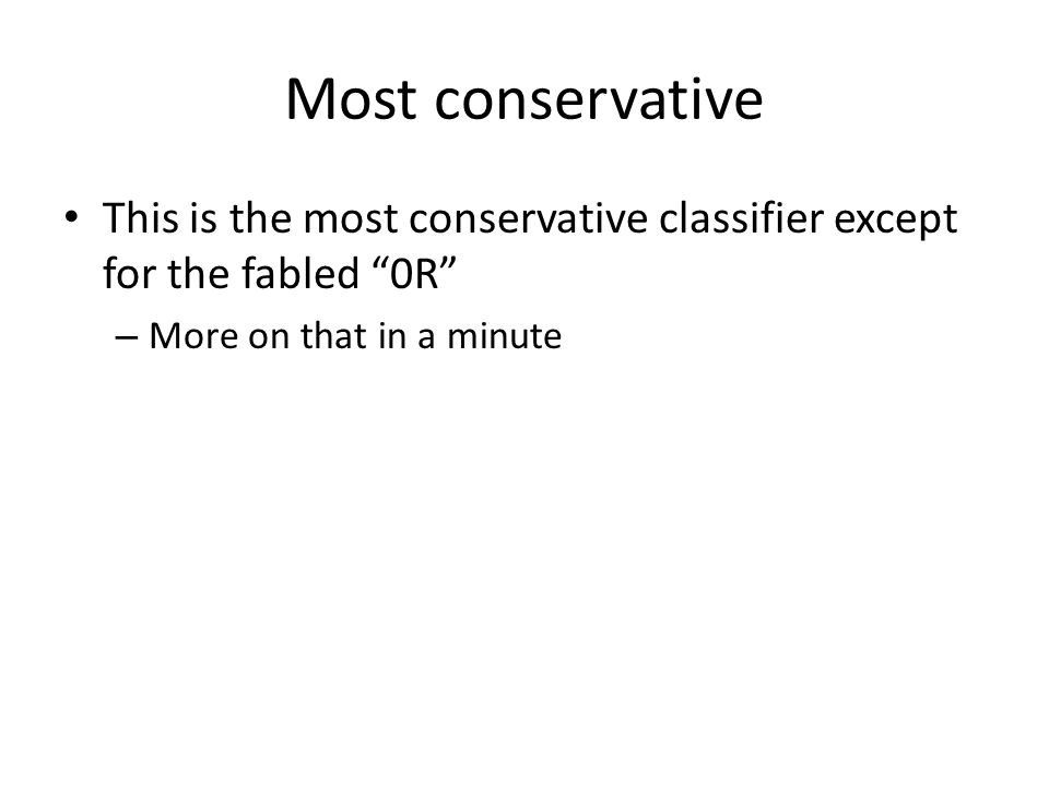 Most conservative This is the most conservative classifier except for the fabled 0R – More on that in a minute