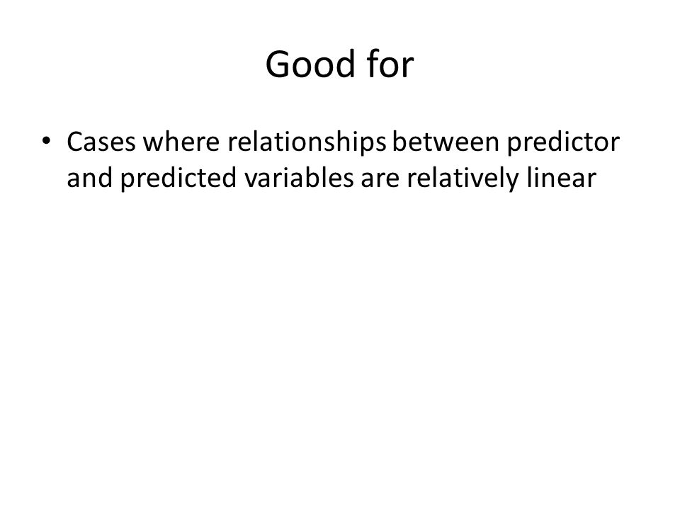 Good for Cases where relationships between predictor and predicted variables are relatively linear